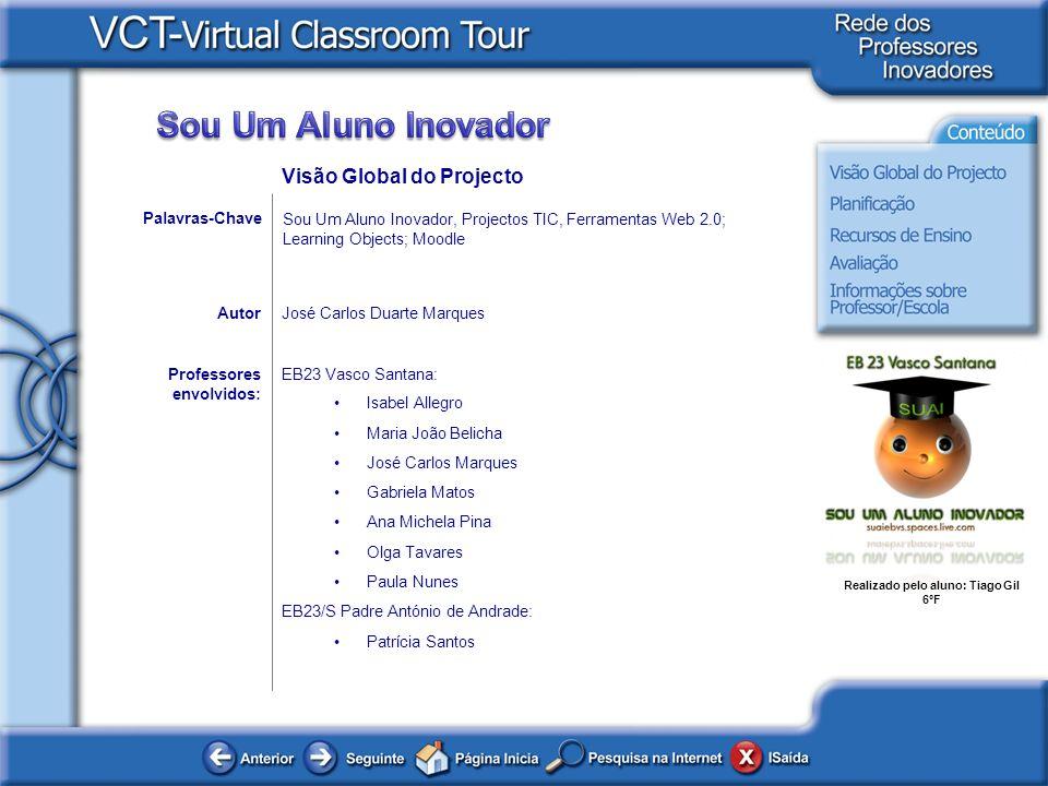 Realizado pelo aluno: Tiago Gil 6ºF Exemplos de trabalhos / Actividades:Professores: Visão Global do Projecto Para visionar os vídeos é necessária uma ligação à Internet.