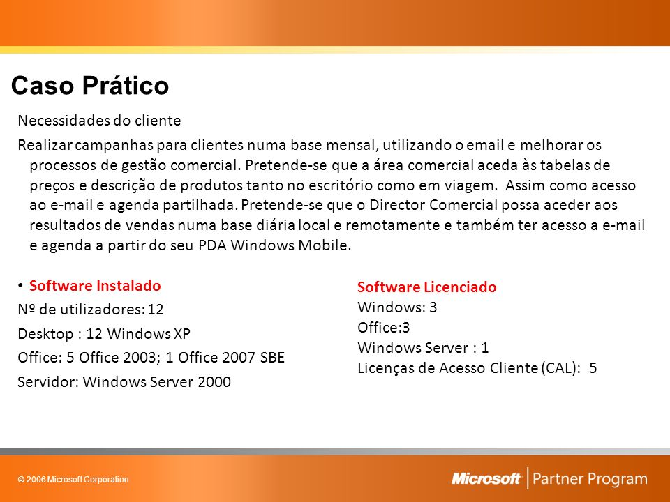 © 2006 Microsoft Corporation Caso Prático Necessidades do cliente Realizar campanhas para clientes numa base mensal, utilizando o email e melhorar os processos de gestão comercial.