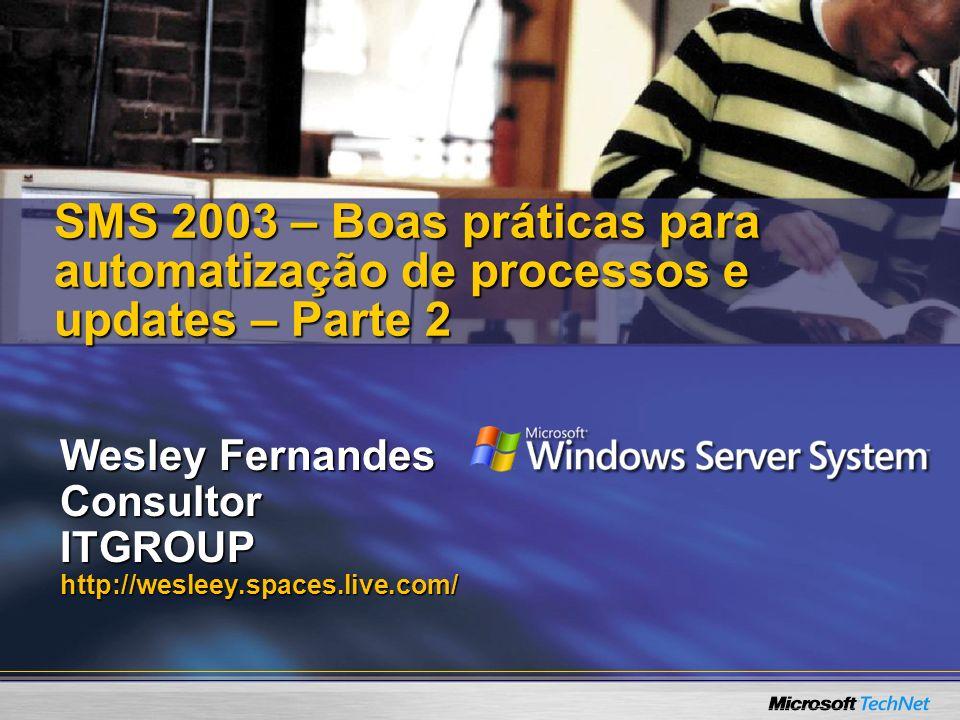 Wesley Fernandes ConsultorITGROUPhttp://wesleey.spaces.live.com/ SMS 2003 – Boas práticas para automatização de processos e updates – Parte 2