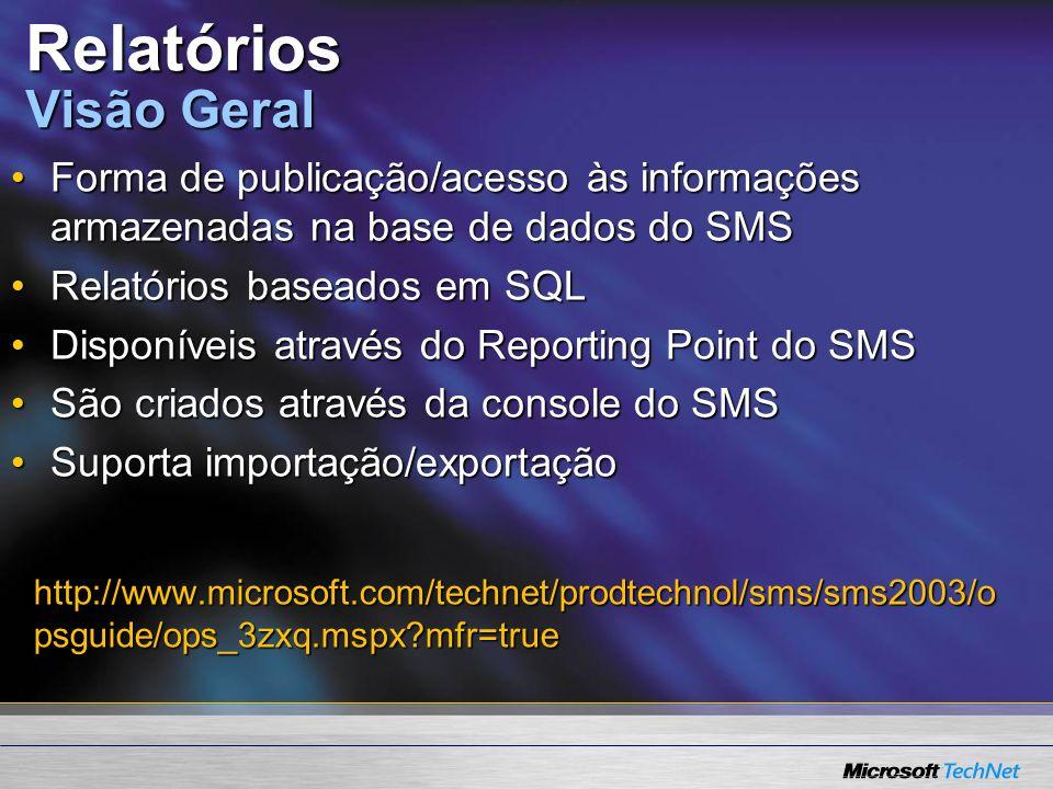 Relatórios Visão Geral Forma de publicação/acesso às informações armazenadas na base de dados do SMSForma de publicação/acesso às informações armazenadas na base de dados do SMS Relatórios baseados em SQLRelatórios baseados em SQL Disponíveis através do Reporting Point do SMSDisponíveis através do Reporting Point do SMS São criados através da console do SMSSão criados através da console do SMS Suporta importação/exportaçãoSuporta importação/exportação http://www.microsoft.com/technet/prodtechnol/sms/sms2003/o psguide/ops_3zxq.mspx mfr=true