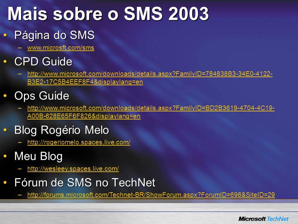 Mais sobre o SMS 2003 Página do SMSPágina do SMS –www.microsft.com/smswww.microsft.com/sms CPD GuideCPD Guide –http://www.microsoft.com/downloads/details.aspx FamilyID=784838B3-34E0-4122- B3E2-17C5B4EEF8F4&displaylang=enhttp://www.microsoft.com/downloads/details.aspx FamilyID=784838B3-34E0-4122- B3E2-17C5B4EEF8F4&displaylang=en Ops GuideOps Guide –http://www.microsoft.com/downloads/details.aspx FamilyID=BD2B3619-4704-4C19- A00B-628E65F6F826&displaylang=enhttp://www.microsoft.com/downloads/details.aspx FamilyID=BD2B3619-4704-4C19- A00B-628E65F6F826&displaylang=en Blog Rogério MeloBlog Rogério Melo –http://rogeriomelo.spaces.live.com/http://rogeriomelo.spaces.live.com/ Meu BlogMeu Blog –http://wesleey.spaces.live.com/http://wesleey.spaces.live.com/ Fórum de SMS no TechNetFórum de SMS no TechNet –http://forums.microsoft.com/Technet-BR/ShowForum.aspx ForumID=696&SiteID=29http://forums.microsoft.com/Technet-BR/ShowForum.aspx ForumID=696&SiteID=29