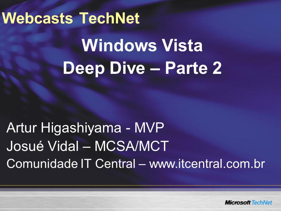 Webcasts TechNet Windows Vista Deep Dive – Parte 2 Artur Higashiyama - MVP Josué Vidal – MCSA/MCT Comunidade IT Central – www.itcentral.com.br