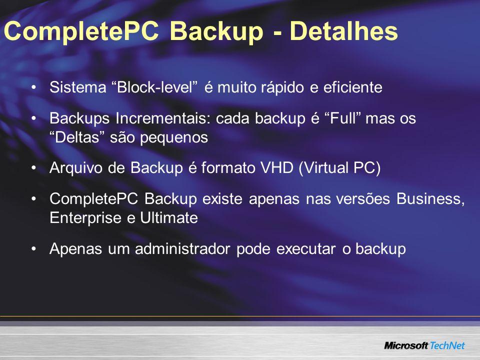 CompletePC Backup - Detalhes Sistema Block-level é muito rápido e eficiente Backups Incrementais: cada backup é Full mas os Deltas são pequenos Arquivo de Backup é formato VHD (Virtual PC) CompletePC Backup existe apenas nas versões Business, Enterprise e Ultimate Apenas um administrador pode executar o backup