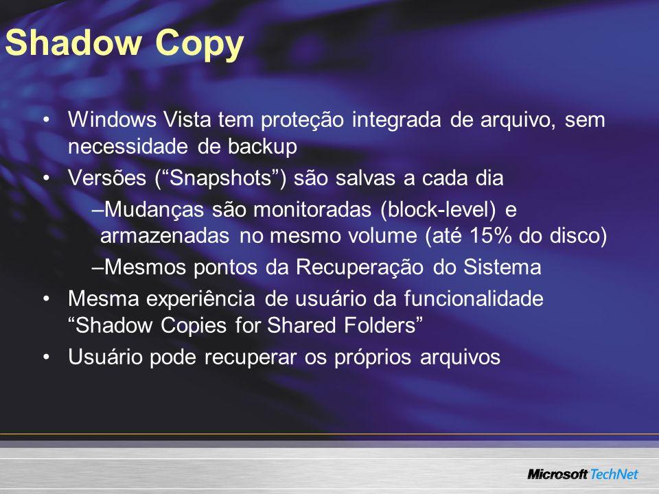 Shadow Copy Windows Vista tem proteção integrada de arquivo, sem necessidade de backup Versões (Snapshots) são salvas a cada dia –Mudanças são monitoradas (block-level) e armazenadas no mesmo volume (até 15% do disco) –Mesmos pontos da Recuperação do Sistema Mesma experiência de usuário da funcionalidade Shadow Copies for Shared Folders Usuário pode recuperar os próprios arquivos
