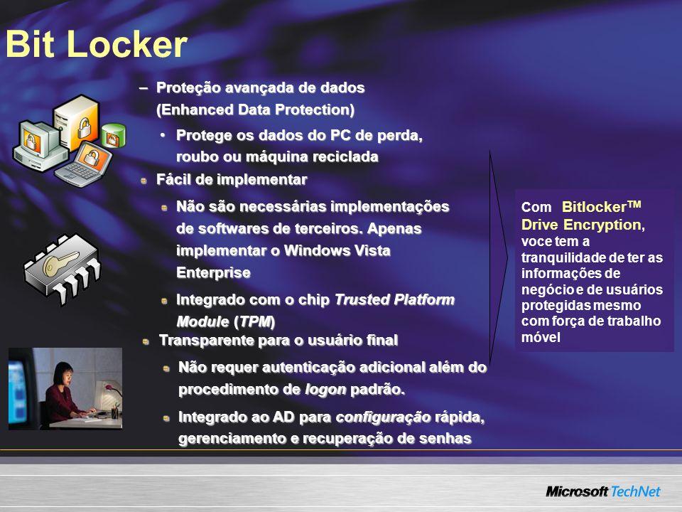 Bit Locker –Proteção avançada de dados (Enhanced Data Protection) Protege os dados do PC de perda, roubo ou máquina recicladaProtege os dados do PC de perda, roubo ou máquina reciclada Com Bitlocker TM Drive Encryption, voce tem a tranquilidade de ter as informações de negócio e de usuários protegidas mesmo com força de trabalho móvel Fácil de implementar Não são necessárias implementações de softwares de terceiros.