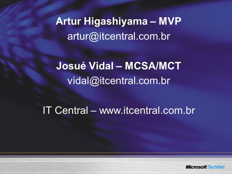 Artur Higashiyama – MVP artur@itcentral.com.br Josué Vidal – MCSA/MCT vidal@itcentral.com.br IT Central – www.itcentral.com.br