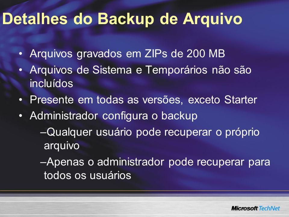 Detalhes do Backup de Arquivo Arquivos gravados em ZIPs de 200 MB Arquivos de Sistema e Temporários não são incluídos Presente em todas as versões, exceto Starter Administrador configura o backup –Qualquer usuário pode recuperar o próprio arquivo –Apenas o administrador pode recuperar para todos os usuários