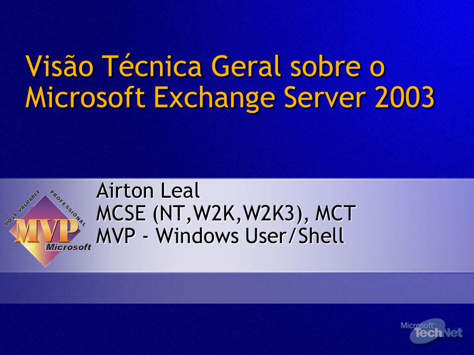 Visão Técnica Geral sobre o Microsoft Exchange Server 2003 Airton Leal MCSE (NT,W2K,W2K3), MCT MVP - Windows User/Shell