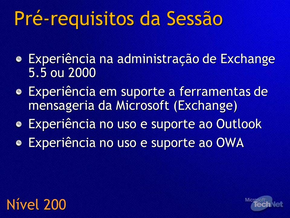Pré-requisitos da Sessão Experiência na administração de Exchange 5.5 ou 2000 Experiência em suporte a ferramentas de mensageria da Microsoft (Exchang
