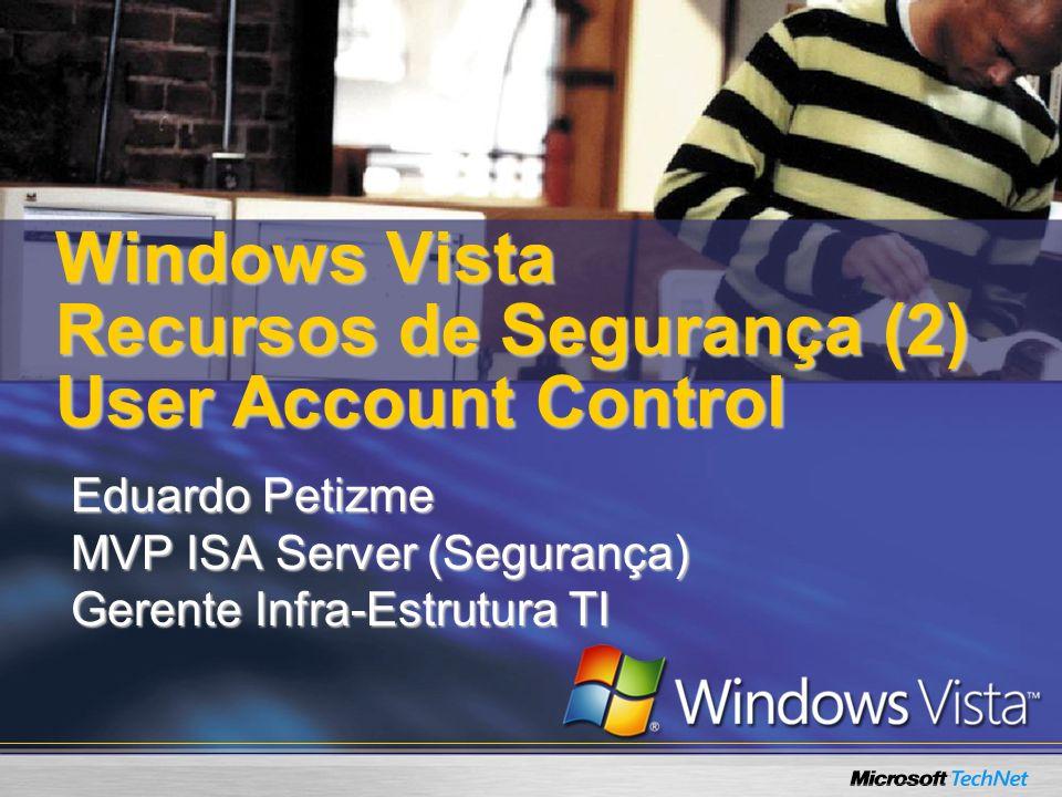 Windows Vista Recursos de Segurança (2) User Account Control Eduardo Petizme MVP ISA Server (Segurança) Gerente Infra-Estrutura TI