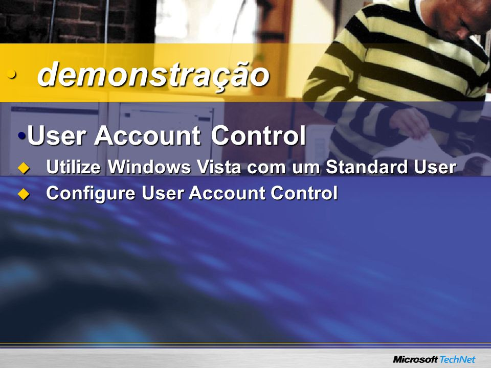 User Account ControlUser Account Control Utilize Windows Vista com um Standard User Utilize Windows Vista com um Standard User Configure User Account Control Configure User Account Control demonstração demonstração
