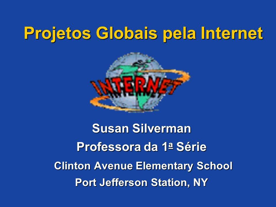 Projetos Globais pela Internet Susan Silverman Professora da 1 a Série Clinton Avenue Elementary School Port Jefferson Station, NY Projetos Globais pe