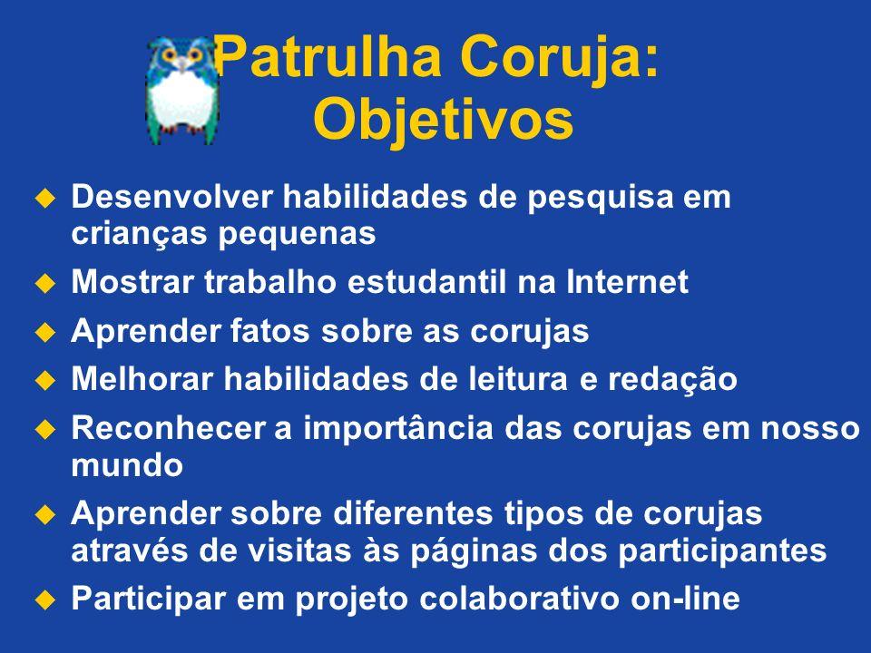 Patrulha Coruja: Objetivos Desenvolver habilidades de pesquisa em crianças pequenas Mostrar trabalho estudantil na Internet Aprender fatos sobre as co