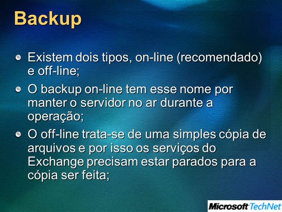 Backup Existem dois tipos, on-line (recomendado) e off-line; O backup on-line tem esse nome por manter o servidor no ar durante a operação; O off-line trata-se de uma simples cópia de arquivos e por isso os serviços do Exchange precisam estar parados para a cópia ser feita;