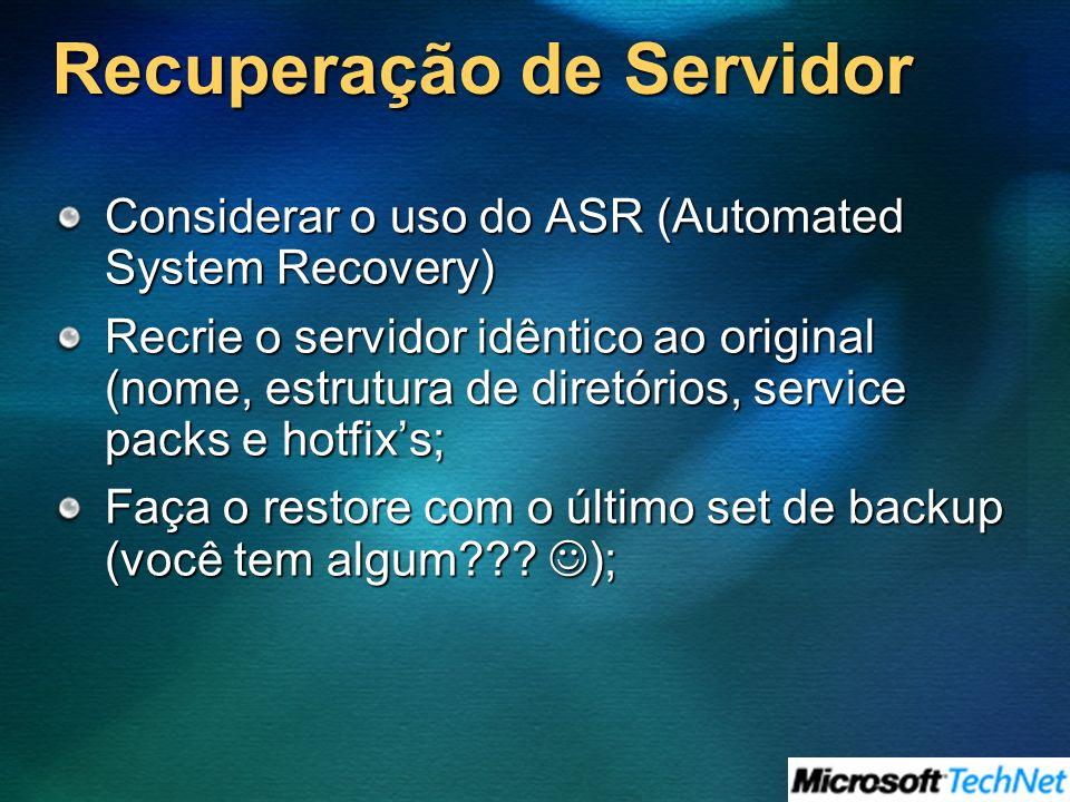 Recuperação de Servidor Considerar o uso do ASR (Automated System Recovery) Recrie o servidor idêntico ao original (nome, estrutura de diretórios, service packs e hotfixs; Faça o restore com o último set de backup (você tem algum .