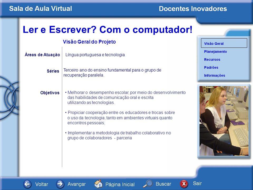Ler e Escrever? Com o computador! Séries Objetivos Visão Geral do Projeto Áreas de Atuação Língua portuguesa e tecnologia Melhorar o desempenho escola