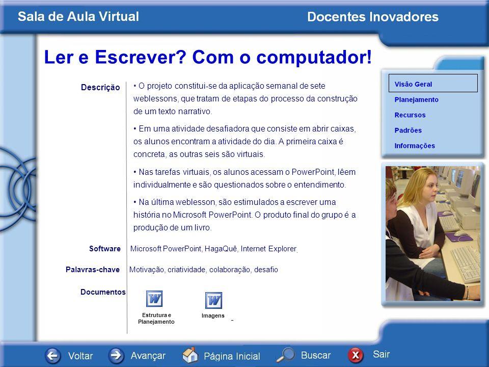 Ler e Escrever? Com o computador! Documentos Microsoft PowerPoint, HagaQuê, Internet Explorer. Software Descrição Motivação, criatividade, colaboração