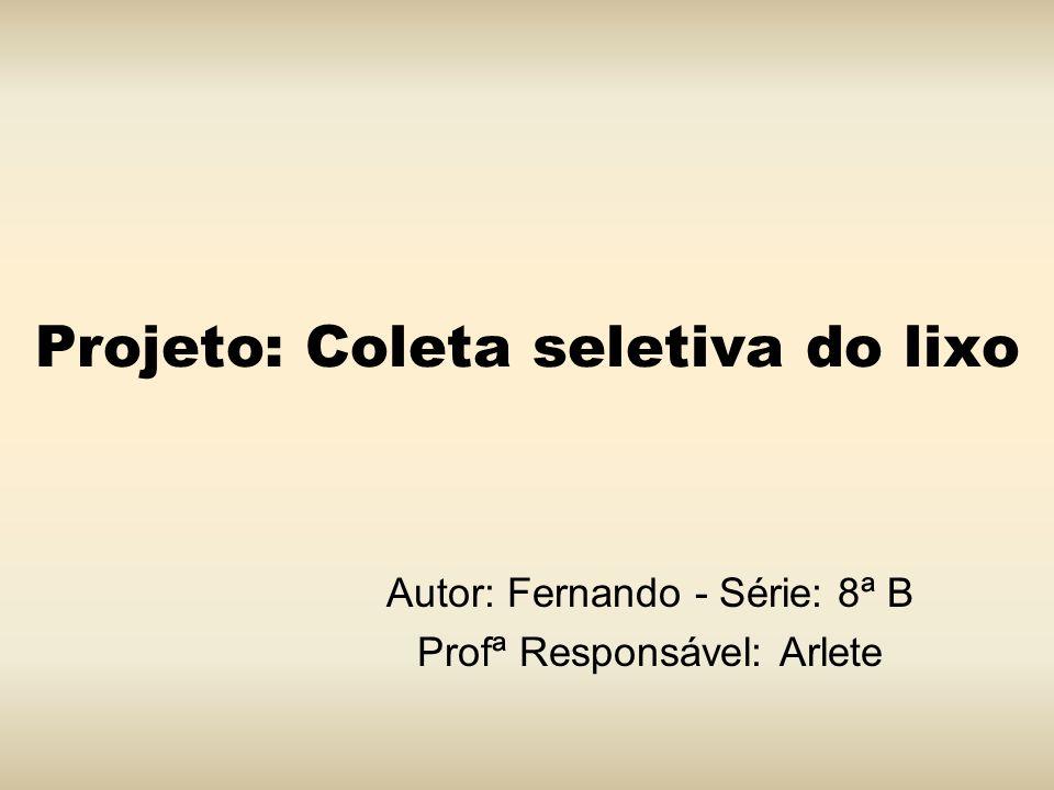 Projeto: Coleta seletiva do lixo Autor: Fernando - Série: 8ª B Profª Responsável: Arlete
