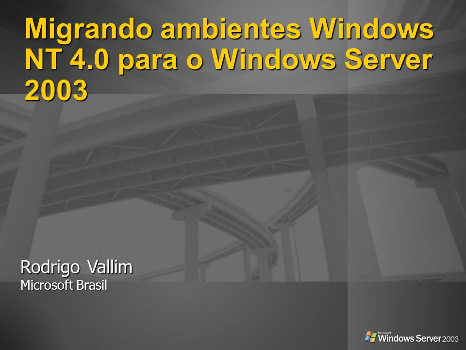 Migrando ambientes Windows NT 4.0 para o Windows Server 2003 Rodrigo Vallim Microsoft Brasil