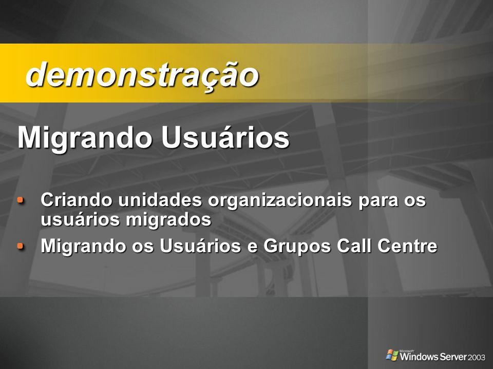 Migrando Usuários Migrando Usuários Criando unidades organizacionais para os usuários migrados Migrando os Usuários e Grupos Call Centre demonstração
