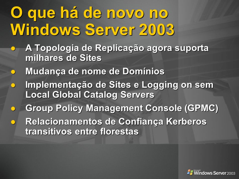 O que há de novo no Windows Server 2003 A Topologia de Replicação agora suporta milhares de Sites A Topologia de Replicação agora suporta milhares de Sites Mudança de nome de Domínios Mudança de nome de Domínios Implementação de Sites e Logging on sem Local Global Catalog Servers Implementação de Sites e Logging on sem Local Global Catalog Servers Group Policy Management Console (GPMC) Group Policy Management Console (GPMC) Relacionamentos de Confiança Kerberos transitivos entre florestas Relacionamentos de Confiança Kerberos transitivos entre florestas
