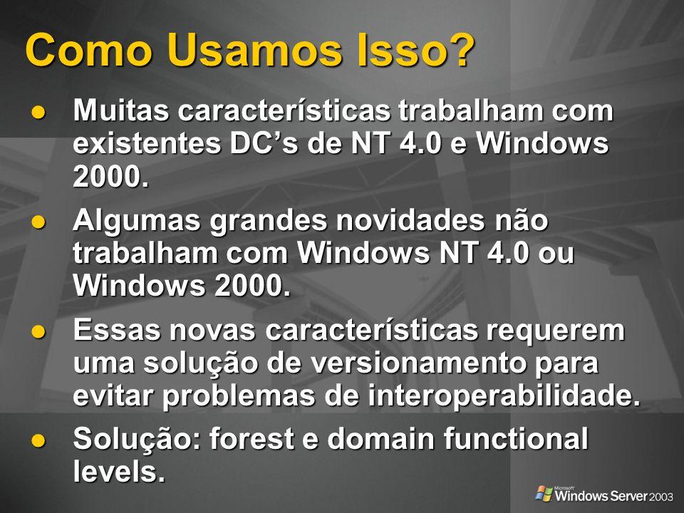 Como Usamos Isso? Muitas características trabalham com existentes DCs de NT 4.0 e Windows 2000. Muitas características trabalham com existentes DCs de