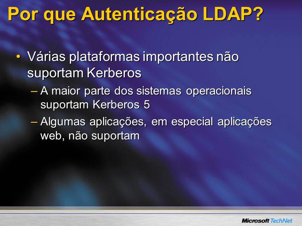 Por que Autenticação LDAP? Várias plataformas importantes não suportam KerberosVárias plataformas importantes não suportam Kerberos –A maior parte dos
