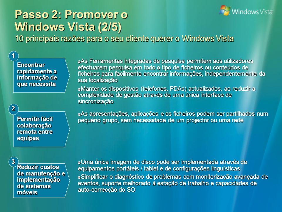 Passo 2: Promover o Windows Vista (2/5) 10 principais razões para o seu cliente querer o Windows Vista As Ferramentas integradas de pesquisa permitem aos utilizadores efectuarem pesquisa em todo o tipo de ficheiros ou conteúdos de ficheiros para facilmente encontrar informações, independentemente da sua localização Manter os dispositivos (telefones, PDAs) actualizados, ao reduzir a complexidade de gestão através de uma única interface de sincronização Encontrar rapidamente a informação de que necessita 1 Permitir fácil colaboração remota entre equipas 2 Reduzir custos de manutenção e implementação de sistemas móveis 3 As apresentações, aplicações e os ficheiros podem ser partilhados num pequeno grupo, sem necessidade de um projector ou uma rede Uma única imagem de disco pode ser implementada através de equipamentos portáteis / tablet e de configurações linguísticas Simplificar o diagnóstico de problemas com monitorização avançada de eventos, suporte melhorado à estação de trabalho e capacidades de auto-correcção do SO