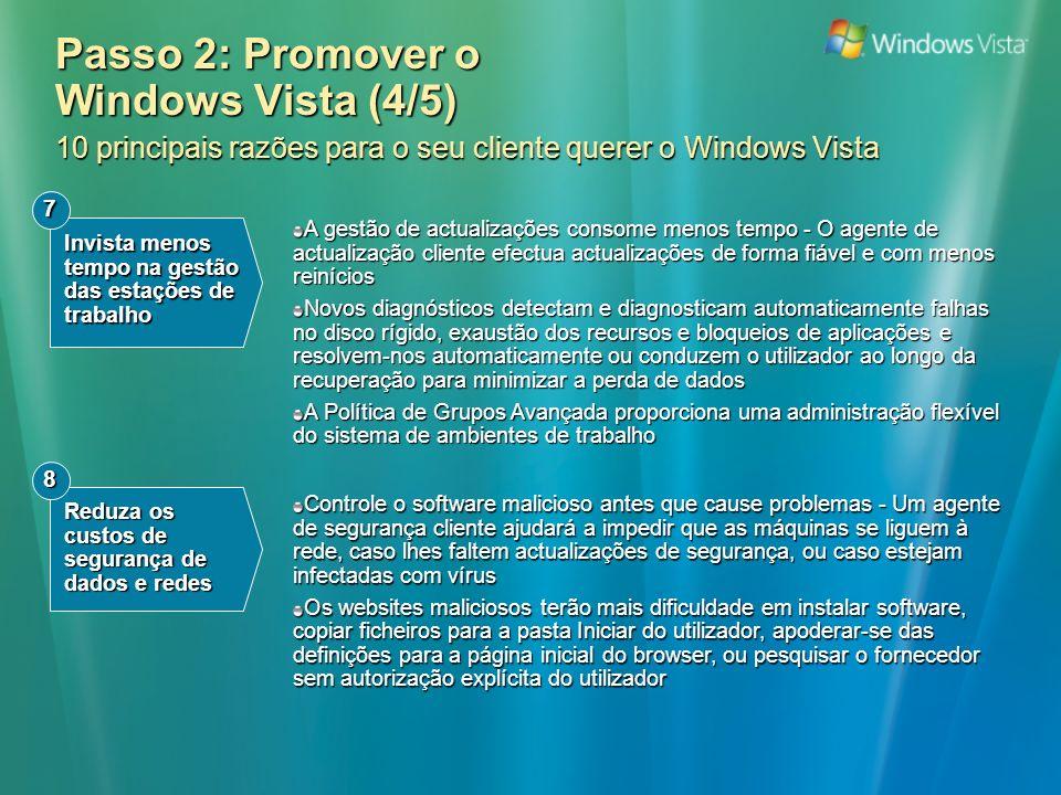 Passo 2: Promover o Windows Vista (4/5) 10 principais razões para o seu cliente querer o Windows Vista A gestão de actualizações consome menos tempo - O agente de actualização cliente efectua actualizações de forma fiável e com menos reinícios Novos diagnósticos detectam e diagnosticam automaticamente falhas no disco rígido, exaustão dos recursos e bloqueios de aplicações e resolvem-nos automaticamente ou conduzem o utilizador ao longo da recuperação para minimizar a perda de dados A Política de Grupos Avançada proporciona uma administração flexível do sistema de ambientes de trabalho Invista menos tempo na gestão das estações de trabalho 7 Reduza os custos de segurança de dados e redes 8 Controle o software malicioso antes que cause problemas - Um agente de segurança cliente ajudará a impedir que as máquinas se liguem à rede, caso lhes faltem actualizações de segurança, ou caso estejam infectadas com vírus Os websites maliciosos terão mais dificuldade em instalar software, copiar ficheiros para a pasta Iniciar do utilizador, apoderar-se das definições para a página inicial do browser, ou pesquisar o fornecedor sem autorização explícita do utilizador