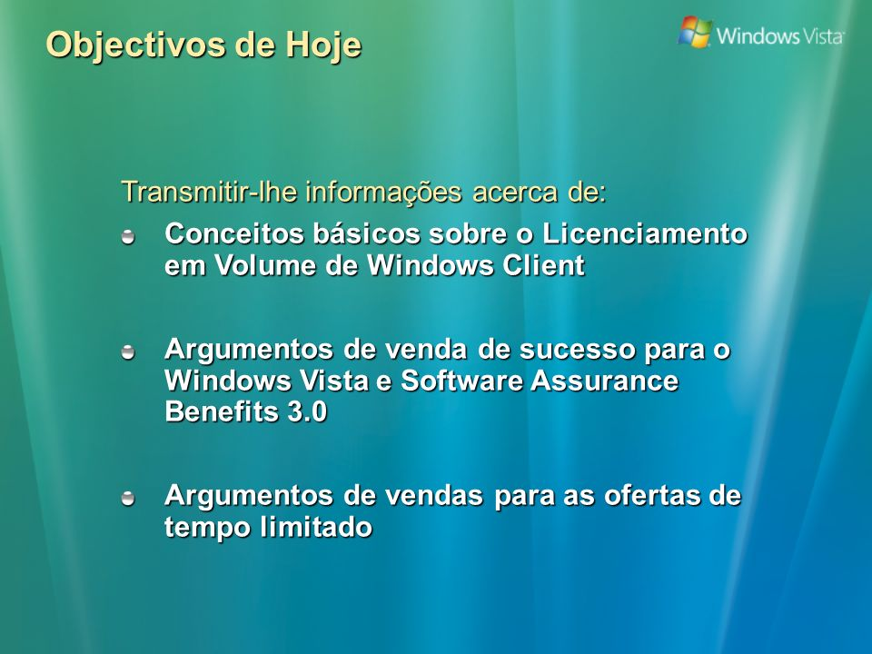 Objectivos de Hoje Transmitir-lhe informações acerca de: Conceitos básicos sobre o Licenciamento em Volume de Windows Client Argumentos de venda de sucesso para o Windows Vista e Software Assurance Benefits 3.0 Argumentos de vendas para as ofertas de tempo limitado