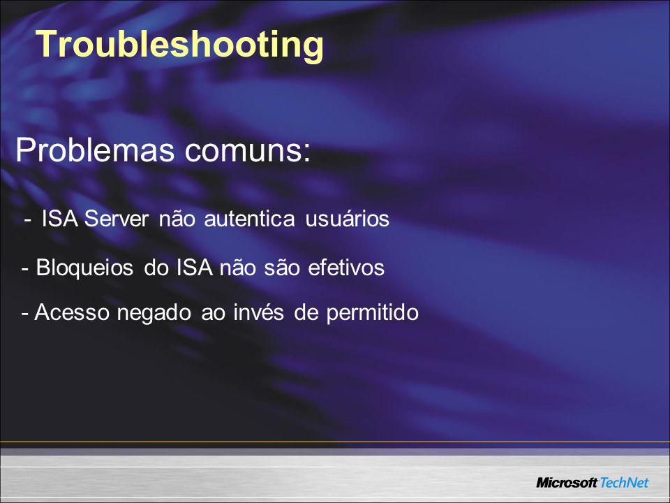 Troubleshooting Problemas comuns: - ISA Server não autentica usuários - Bloqueios do ISA não são efetivos - Acesso negado ao invés de permitido