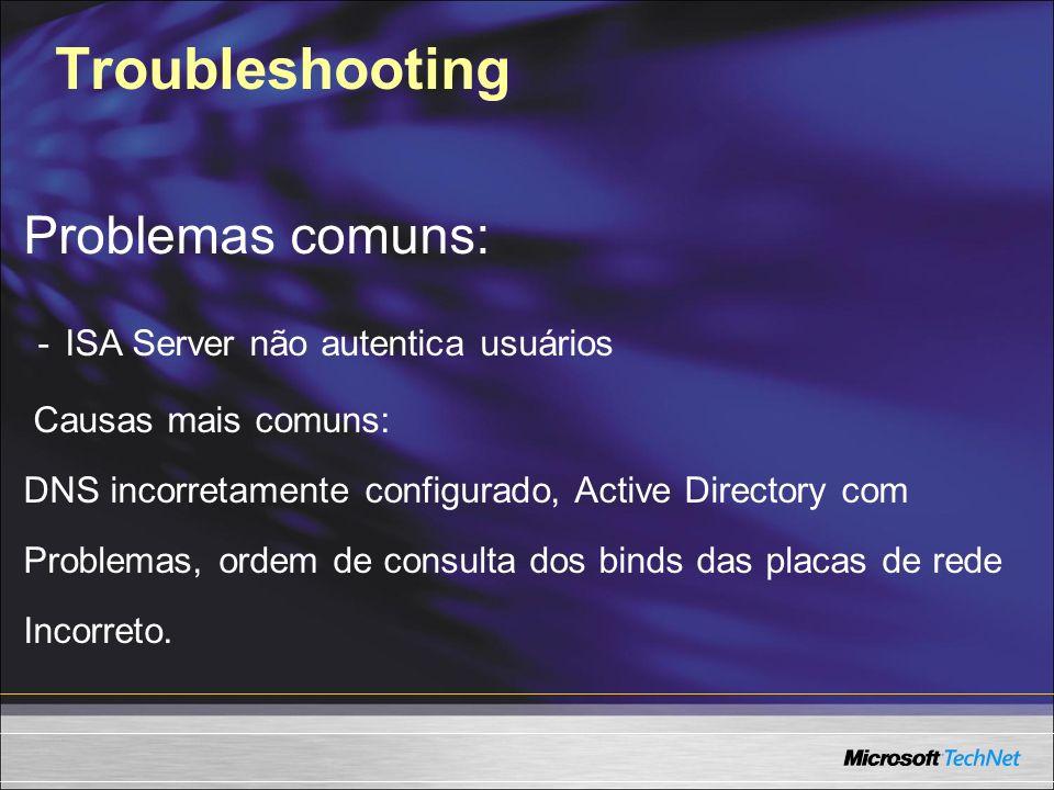 Troubleshooting Problemas comuns: - ISA Server não autentica usuários Causas mais comuns: DNS incorretamente configurado, Active Directory com Problem
