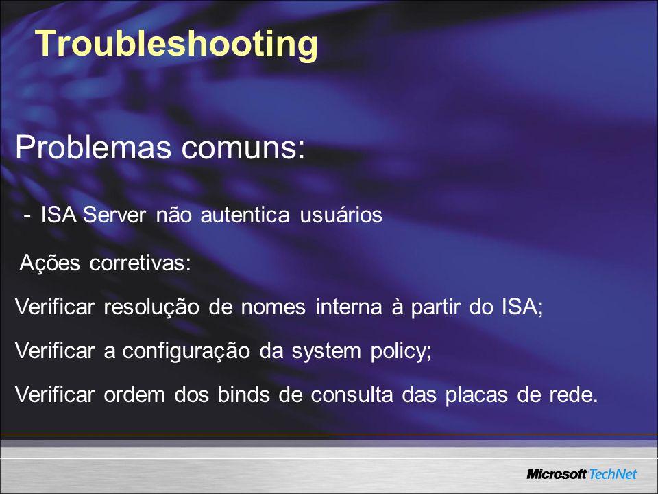 Troubleshooting Problemas comuns: - ISA Server não autentica usuários Ações corretivas: Verificar resolução de nomes interna à partir do ISA; Verifica
