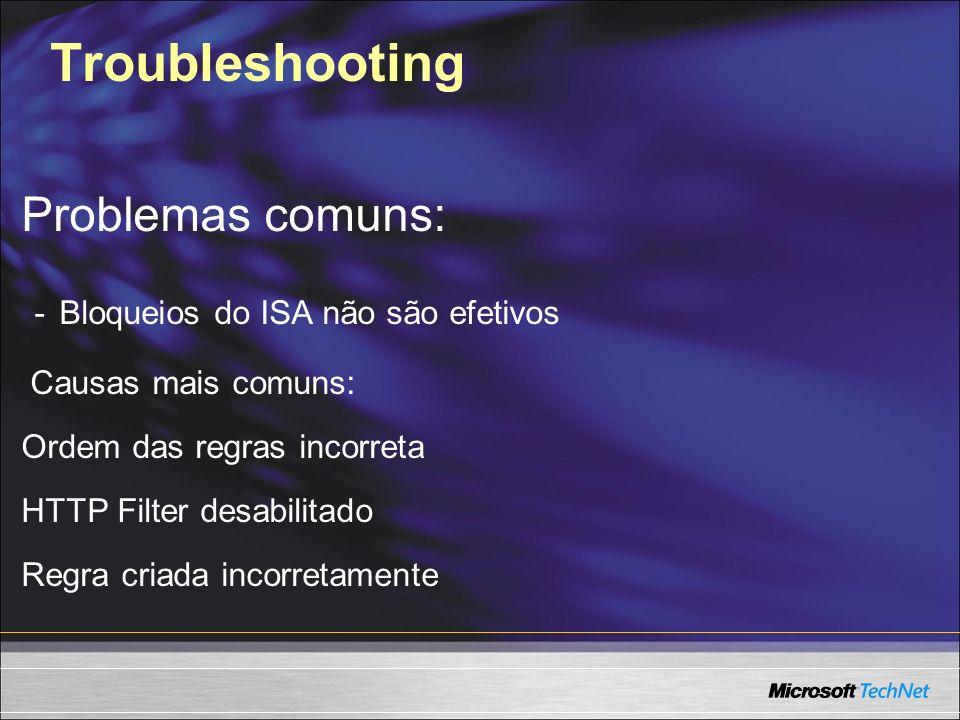 Troubleshooting Problemas comuns: - Bloqueios do ISA não são efetivos Causas mais comuns: Ordem das regras incorreta HTTP Filter desabilitado Regra cr