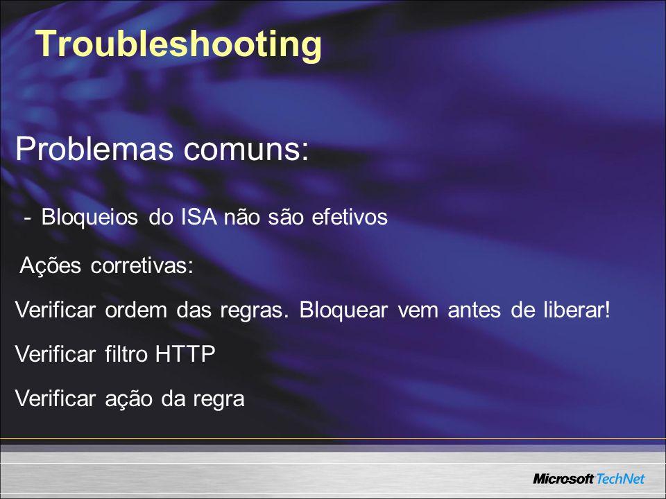 Troubleshooting Problemas comuns: - Bloqueios do ISA não são efetivos Ações corretivas: Verificar ordem das regras. Bloquear vem antes de liberar! Ver
