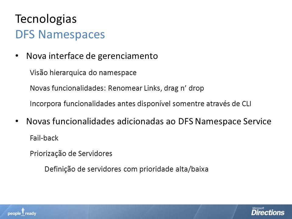 Tecnologias DFS Namespaces Nova interface de gerenciamento Visão hierarquica do namespace Novas funcionalidades: Renomear Links, drag n drop Incorpora