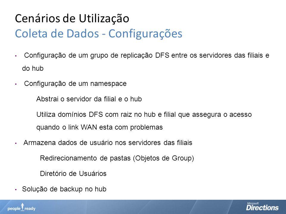 Cenários de Utilização Coleta de Dados - Configurações Configuração de um grupo de replicação DFS entre os servidores das filiais e do hub Configuraçã