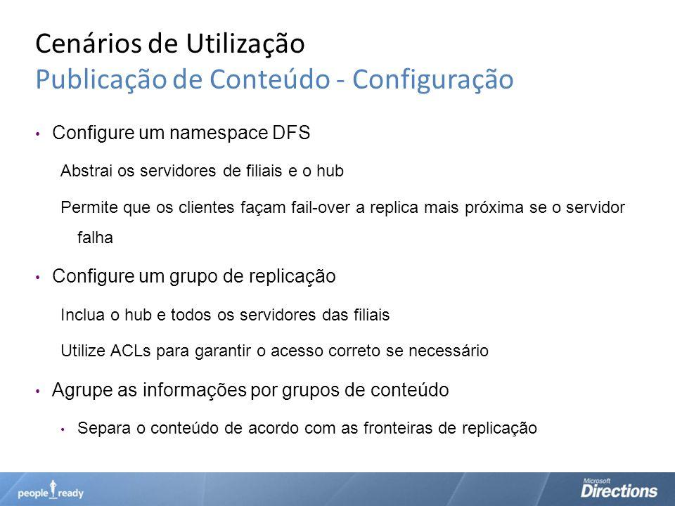 Cenários de Utilização Publicação de Conteúdo - Configuração Configure um namespace DFS Abstrai os servidores de filiais e o hub Permite que os client