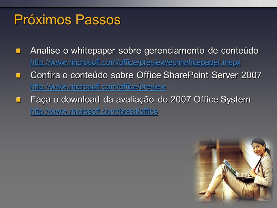 Próximos Passos Analise o whitepaper sobre gerenciamento de conteúdo http://www.microsoft.com/office/preview/ecmwhitepaper.mspx Confira o conteúdo sobre Office SharePoint Server 2007 http://www.microsoft.com/office/preview Faça o download da avaliação do 2007 Office System http://www.microsoft.com/brasil/office