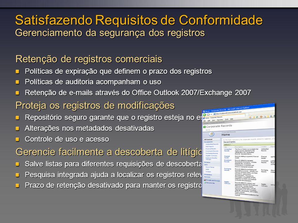 Satisfazendo Requisitos de Conformidade Gerenciamento da segurança dos registros Retenção de registros comerciais Políticas de expiração que definem o prazo dos registros Políticas de auditoria acompanham o uso Retenção de e-mails através do Office Outlook 2007/Exchange 2007 Proteja os registros de modificações Repositório seguro garante que o registro esteja no estado final Alterações nos metadados desativadas Controle de uso e acesso Gerencie facilmente a descoberta de litígio Salve listas para diferentes requisições de descoberta Pesquisa integrada ajuda a localizar os registros relevantes a descoberta Prazo de retenção desativado para manter os registros