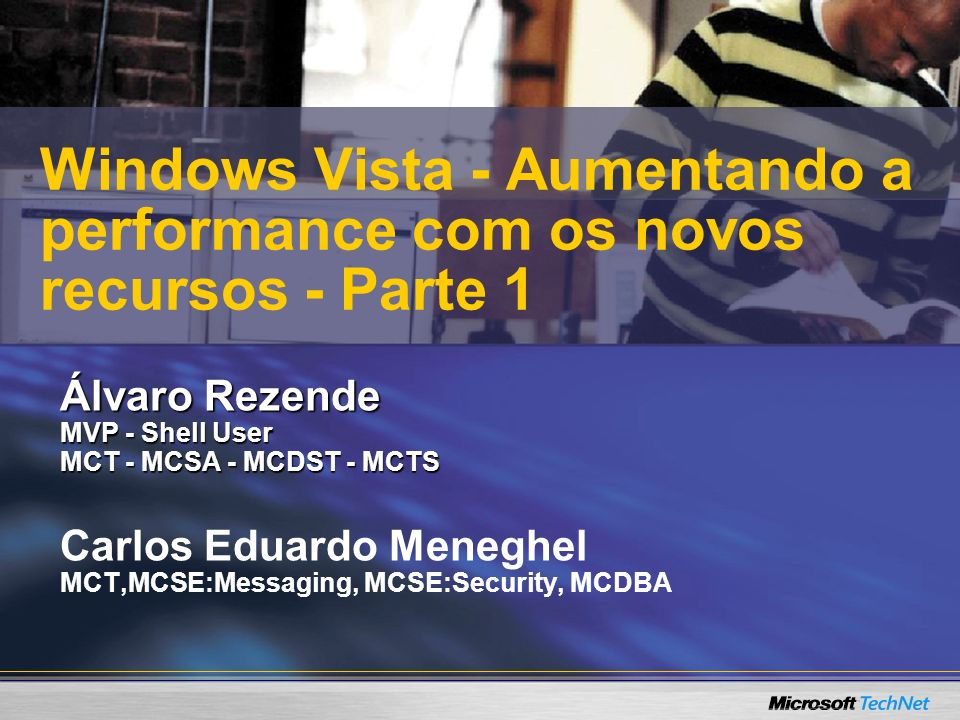Álvaro Rezende MVP - Shell User MCT - MCSA - MCDST - MCTS Carlos Eduardo Meneghel MCT,MCSE:Messaging, MCSE:Security, MCDBA Windows Vista - Aumentando a performance com os novos recursos - Parte 1