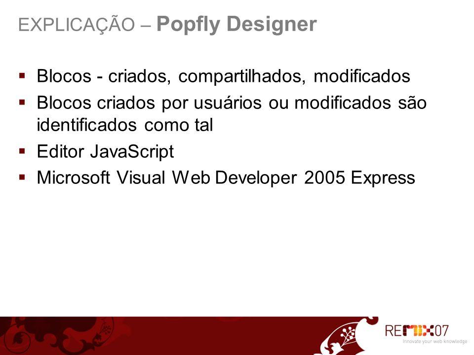 Blocos - criados, compartilhados, modificados Blocos criados por usuários ou modificados são identificados como tal Editor JavaScript Microsoft Visual Web Developer 2005 Express EXPLICAÇÃO – Popfly Designer