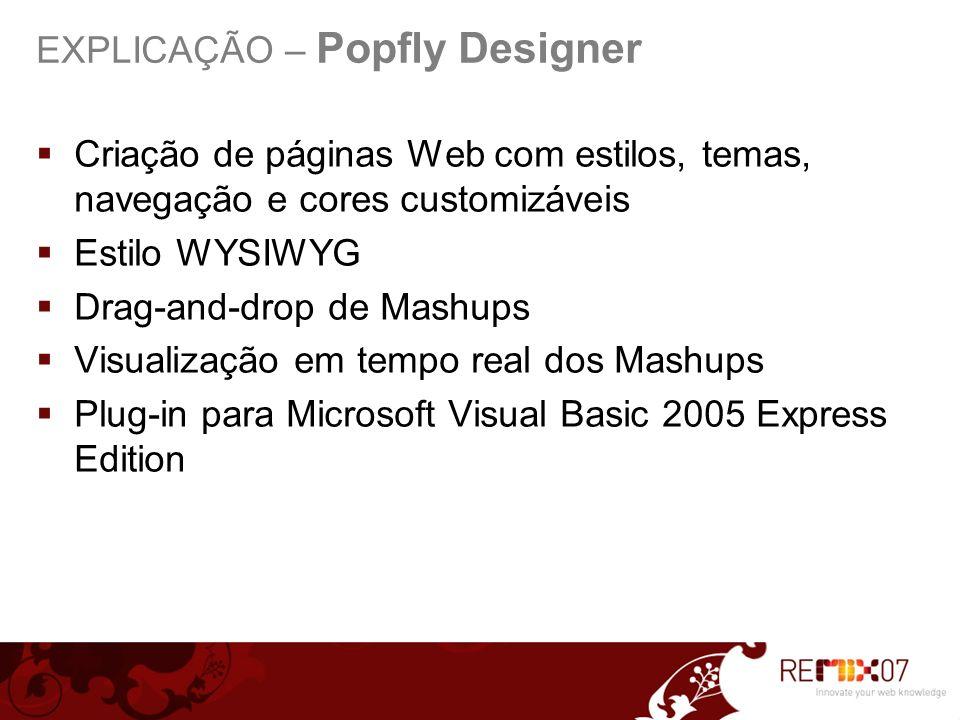 Criação de páginas Web com estilos, temas, navegação e cores customizáveis Estilo WYSIWYG Drag-and-drop de Mashups Visualização em tempo real dos Mashups Plug-in para Microsoft Visual Basic 2005 Express Edition EXPLICAÇÃO – Popfly Designer