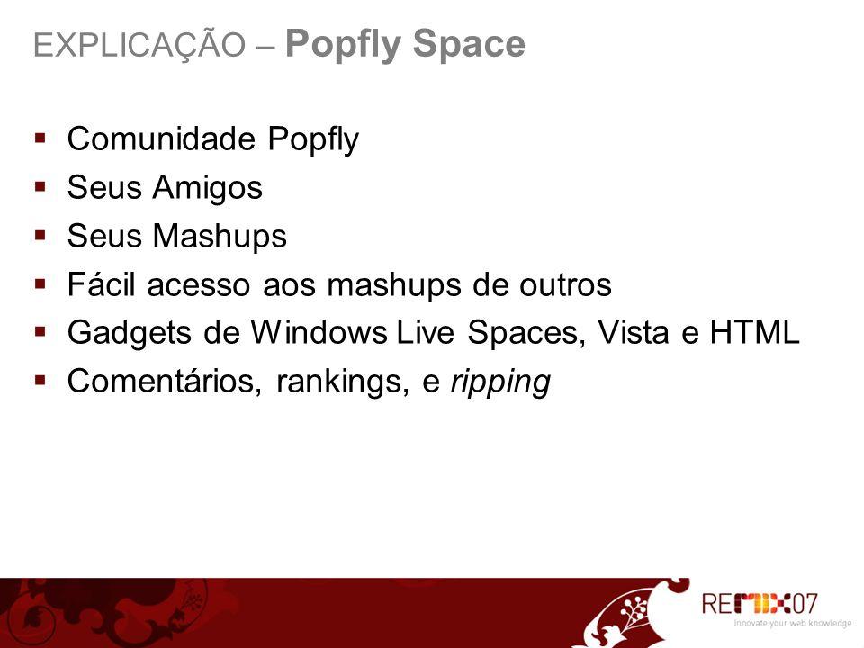 Comunidade Popfly Seus Amigos Seus Mashups Fácil acesso aos mashups de outros Gadgets de Windows Live Spaces, Vista e HTML Comentários, rankings, e ripping EXPLICAÇÃO – Popfly Space