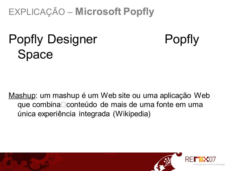EXPLICAÇÃO – Microsoft Popfly Popfly Designer Popfly Space Mashup: um mashup é um Web site ou uma aplicação Web que combinaconteúdo de mais de uma fonte em uma única experiência integrada (Wikipedia)