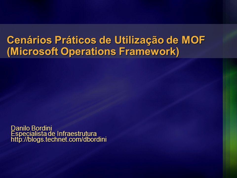 Danilo Bordini Especialista de Infraestrutura http://blogs.technet.com/dbordini Cenários Práticos de Utilização de MOF (Microsoft Operations Framework