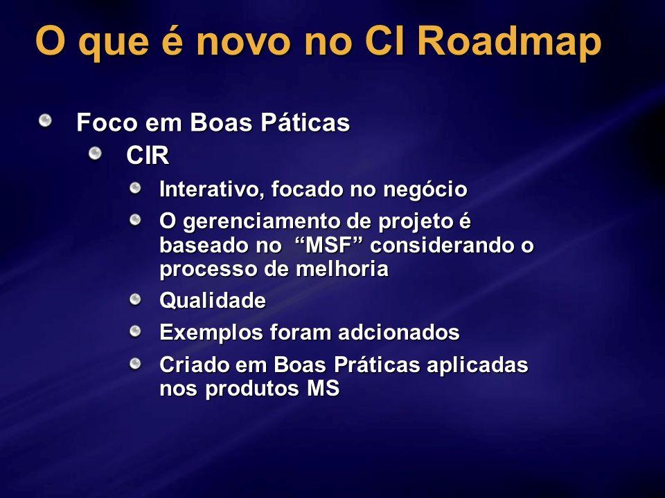 O que é novo no CI Roadmap Foco em Boas Páticas CIR Interativo, focado no negócio O gerenciamento de projeto é baseado no MSF considerando o processo