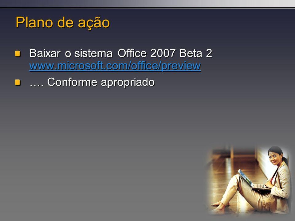 Plano de ação Baixar o sistema Office 2007 Beta 2 www.microsoft.com/office/preview www.microsoft.com/office/preview …. Conforme apropriado