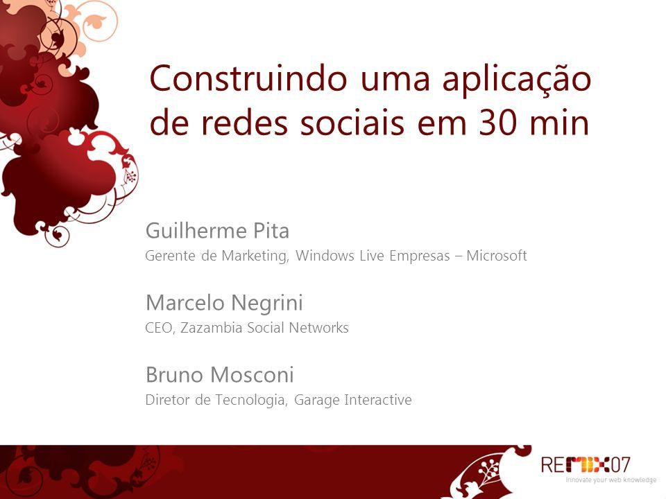 Construindo uma aplicação de redes sociais em 30 min Guilherme Pita Gerente de Marketing, Windows Live Empresas – Microsoft Marcelo Negrini CEO, Zazambia Social Networks Bruno Mosconi Diretor de Tecnologia, Garage Interactive