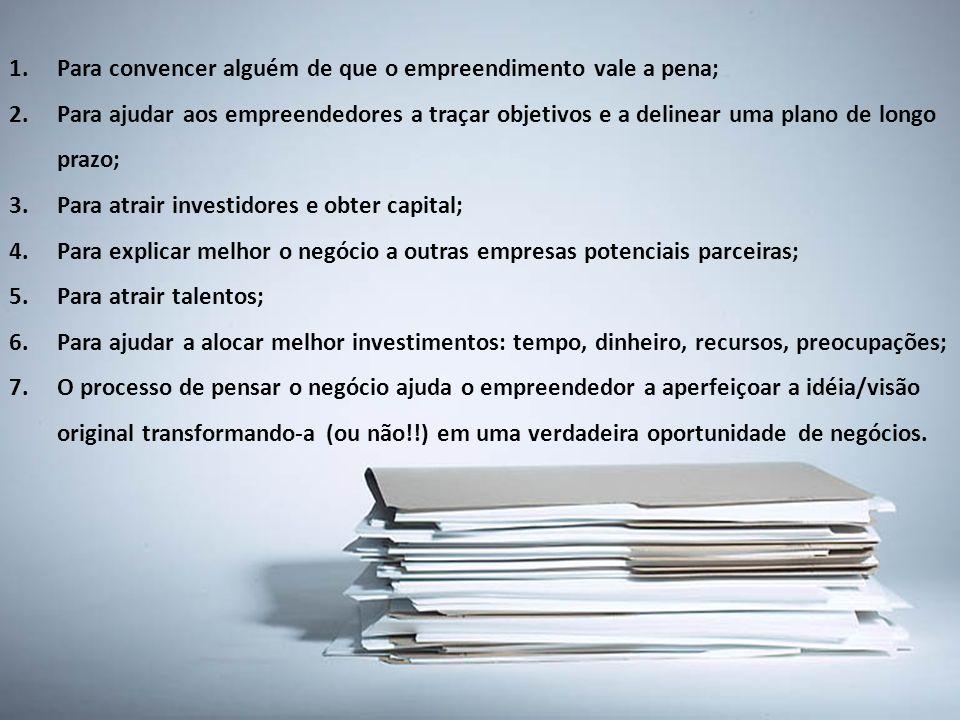 1.Para convencer alguém de que o empreendimento vale a pena; 2.Para ajudar aos empreendedores a traçar objetivos e a delinear uma plano de longo prazo; 3.Para atrair investidores e obter capital; 4.Para explicar melhor o negócio a outras empresas potenciais parceiras; 5.Para atrair talentos; 6.Para ajudar a alocar melhor investimentos: tempo, dinheiro, recursos, preocupações; 7.O processo de pensar o negócio ajuda o empreendedor a aperfeiçoar a idéia/visão original transformando-a (ou não!!) em uma verdadeira oportunidade de negócios.